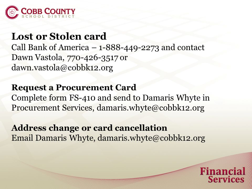 Lost or Stolen card Call Bank of America – 1-888-449-2273 and contact Dawn Vastola, 770-426-3517 or dawn.vastola@cobbk12.org Request a Procurement Card Complete form FS-410 and send to Damaris Whyte in Procurement Services, damaris.whyte@cobbk12.org Address change or card cancellation Email Damaris Whyte, damaris.whyte@cobbk12.org
