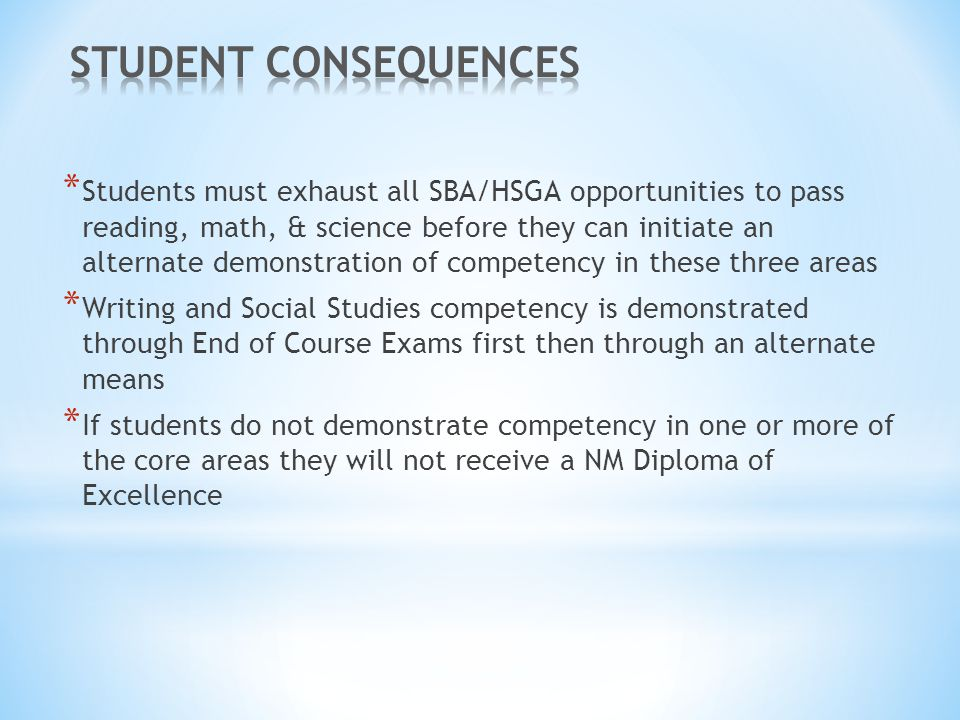 * Students must exhaust all SBA/HSGA opportunities to pass reading, math, & science before they can initiate an alternate demonstration of competency in these three areas * Writing and Social Studies competency is demonstrated through End of Course Exams first then through an alternate means * If students do not demonstrate competency in one or more of the core areas they will not receive a NM Diploma of Excellence