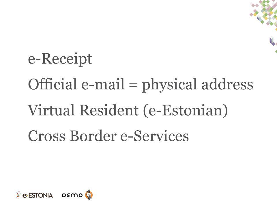 e-Receipt Official e-mail = physical address Virtual Resident (e-Estonian) Cross Border e-Services
