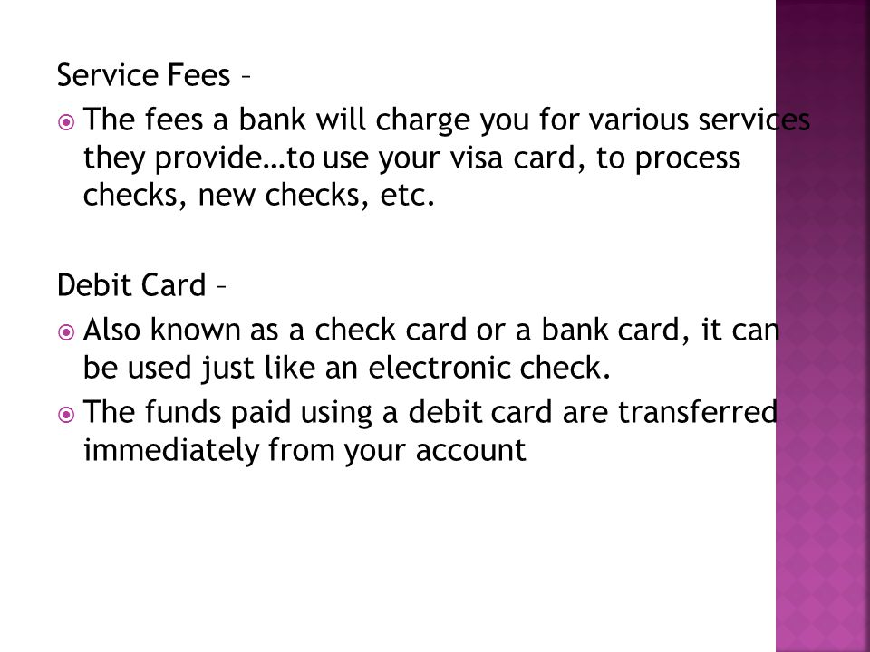 Service Fees – The fees a bank will charge you for various services they provide…to use your visa card, to process checks, new checks, etc. Debit Card