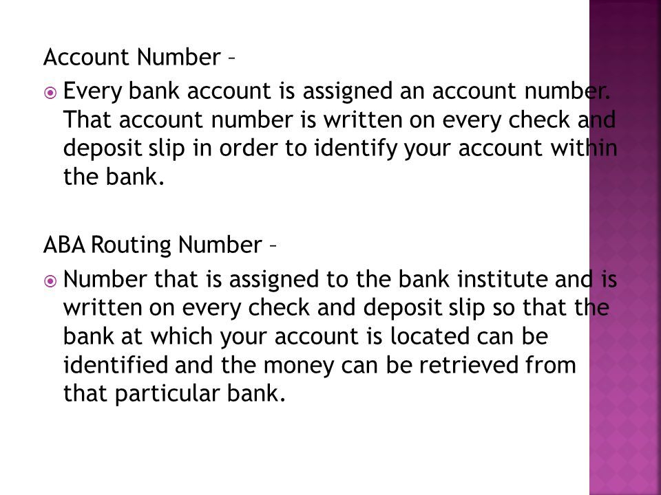 Account Number – Every bank account is assigned an account number. That account number is written on every check and deposit slip in order to identify