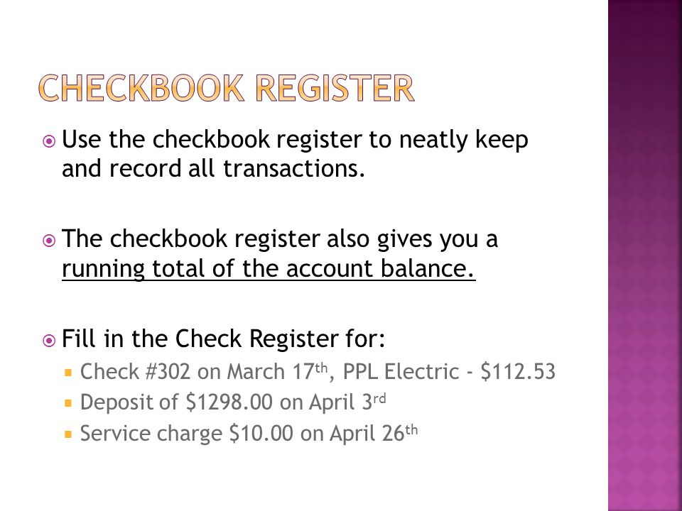 Use the checkbook register to neatly keep and record all transactions. The checkbook register also gives you a running total of the account balance. F