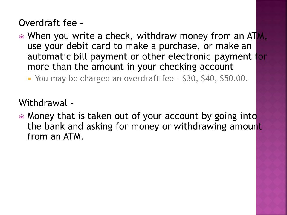 Overdraft fee – When you write a check, withdraw money from an ATM, use your debit card to make a purchase, or make an automatic bill payment or other