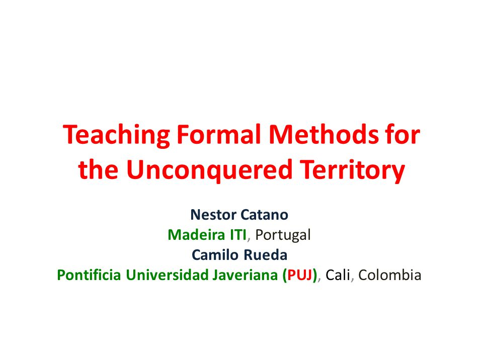 Teaching Formal Methods for the Unconquered Territory Nestor Catano Madeira ITI, Portugal Camilo Rueda Pontificia Universidad Javeriana (PUJ), Cali, C