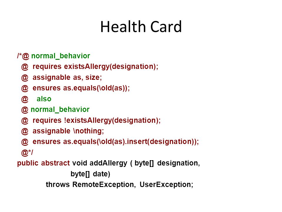Health Card /*@ normal_behavior @ requires existsAllergy(designation); @ assignable as, size; @ ensures as.equals(\old(as)); @ also @ normal_behavior @ requires !existsAllergy(designation); @ assignable \nothing; @ ensures as.equals(\old(as).insert(designation)); @*/ public abstract void addAllergy ( byte[] designation, byte[] date) throws RemoteException, UserException;