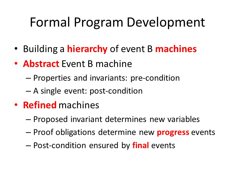 Formal Program Development Building a hierarchy of event B machines Abstract Event B machine – Properties and invariants: pre-condition – A single event: post-condition Refined machines – Proposed invariant determines new variables – Proof obligations determine new progress events – Post-condition ensured by final events
