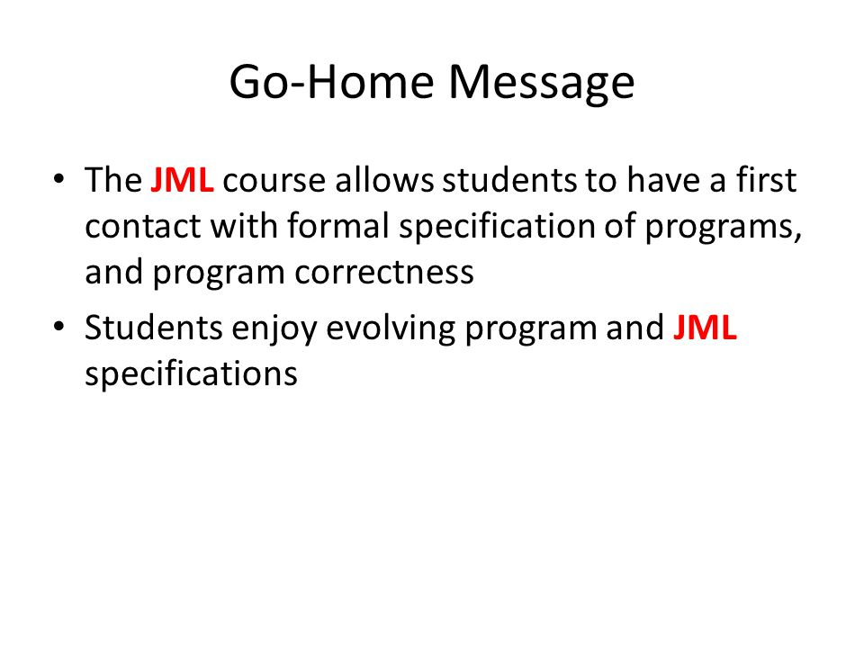 Go-Home Message The JML course allows students to have a first contact with formal specification of programs, and program correctness Students enjoy evolving program and JML specifications