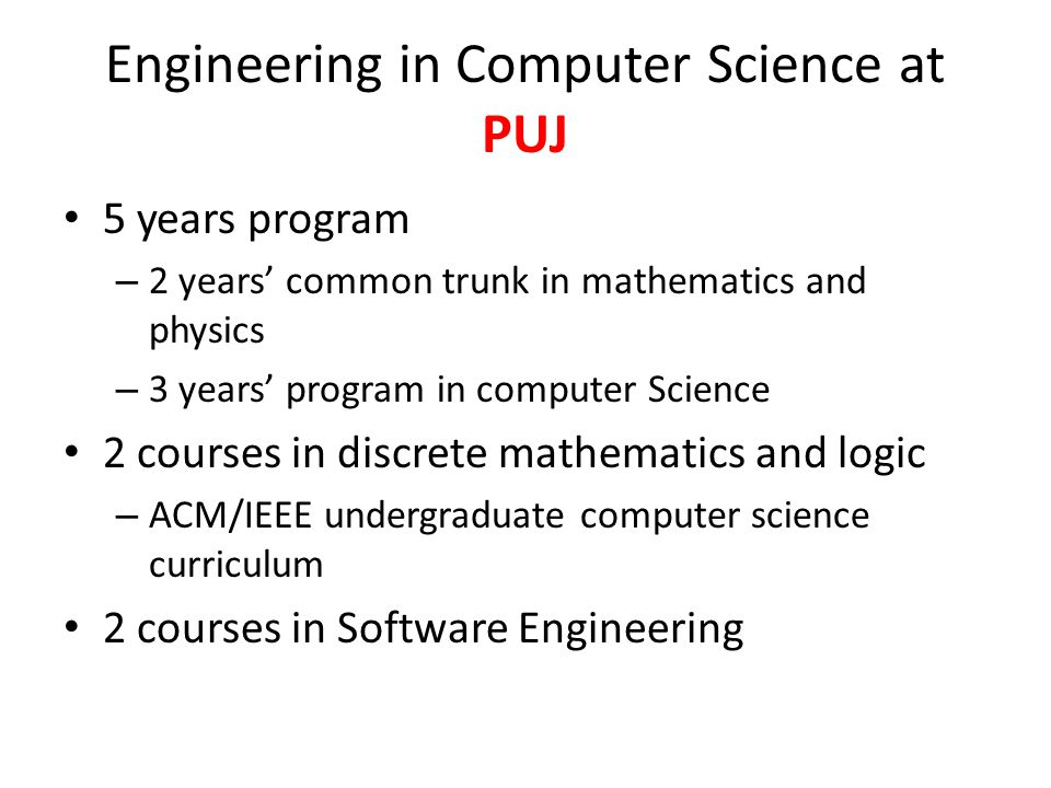 Engineering in Computer Science at PUJ 5 years program – 2 years common trunk in mathematics and physics – 3 years program in computer Science 2 courses in discrete mathematics and logic – ACM/IEEE undergraduate computer science curriculum 2 courses in Software Engineering
