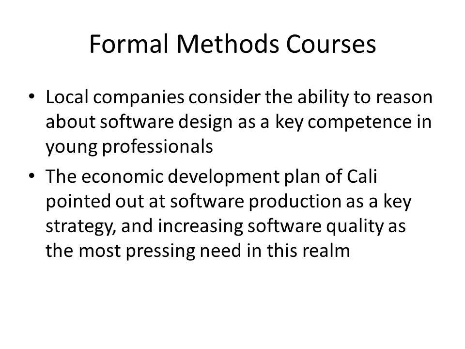 Formal Methods Courses Local companies consider the ability to reason about software design as a key competence in young professionals The economic de