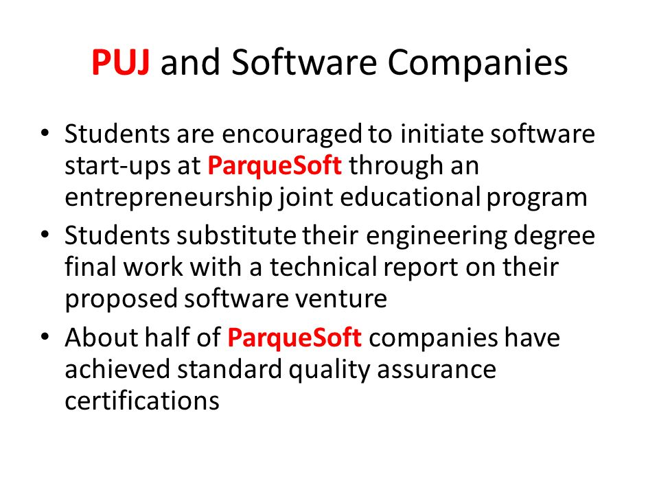 PUJ and Software Companies Students are encouraged to initiate software start-ups at ParqueSoft through an entrepreneurship joint educational program Students substitute their engineering degree final work with a technical report on their proposed software venture About half of ParqueSoft companies have achieved standard quality assurance certifications