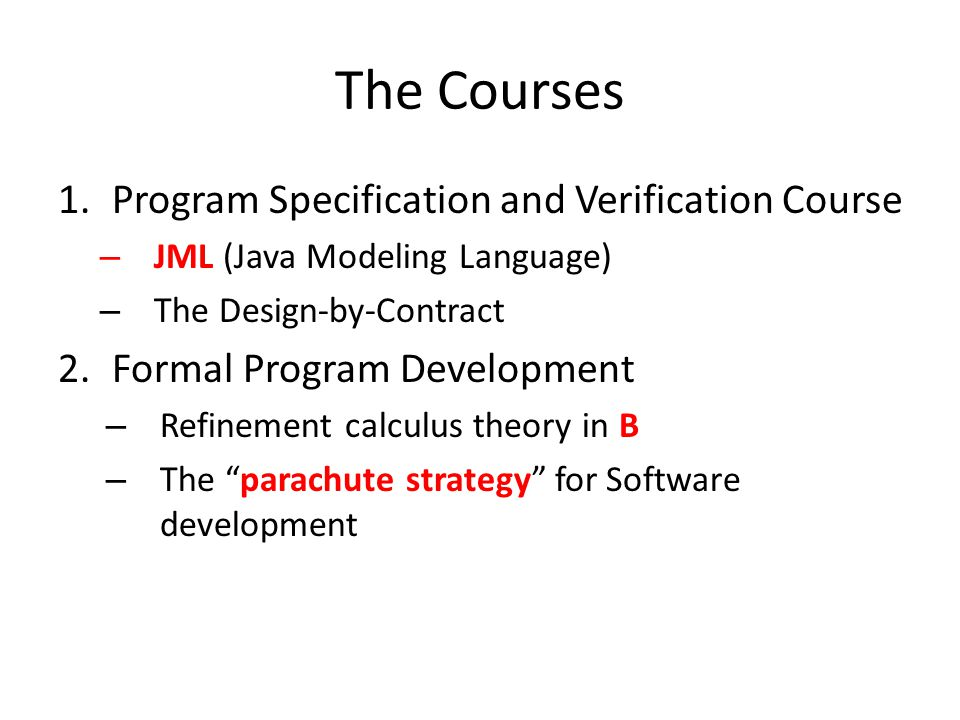The Courses 1.Program Specification and Verification Course – JML (Java Modeling Language) – The Design-by-Contract 2.Formal Program Development – Refinement calculus theory in B – The parachute strategy for Software development