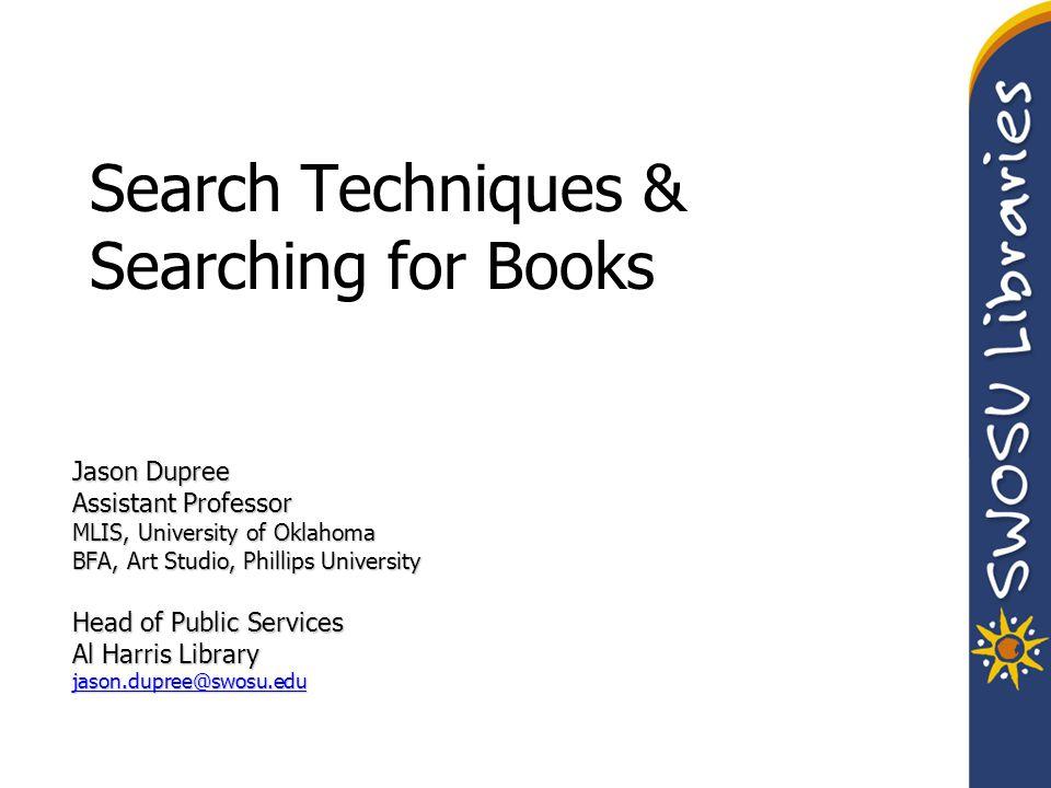 Search Techniques & Searching for Books Jason Dupree Assistant Professor MLIS, University of Oklahoma BFA, Art Studio, Phillips University Head of Pub