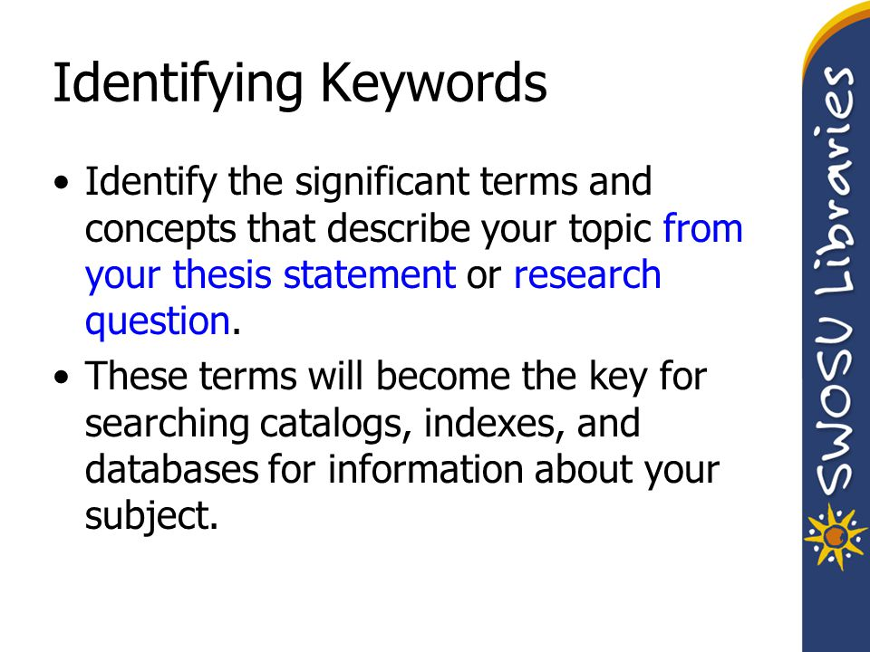 Identifying Keywords Identify the significant terms and concepts that describe your topic from your thesis statement or research question. These terms