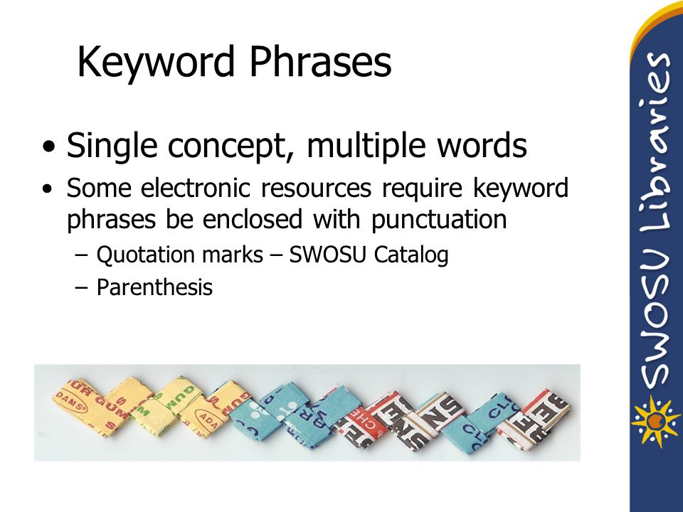 Keyword Phrases Single concept, multiple words Some electronic resources require keyword phrases be enclosed with punctuation –Quotation marks – SWOSU Catalog –Parenthesis