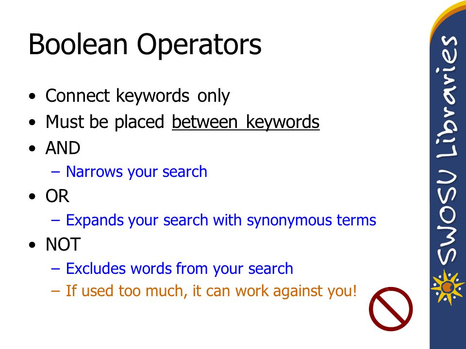 Boolean Operators Connect keywords only Must be placed between keywords AND –Narrows your search OR –Expands your search with synonymous terms NOT –Excludes words from your search –If used too much, it can work against you!