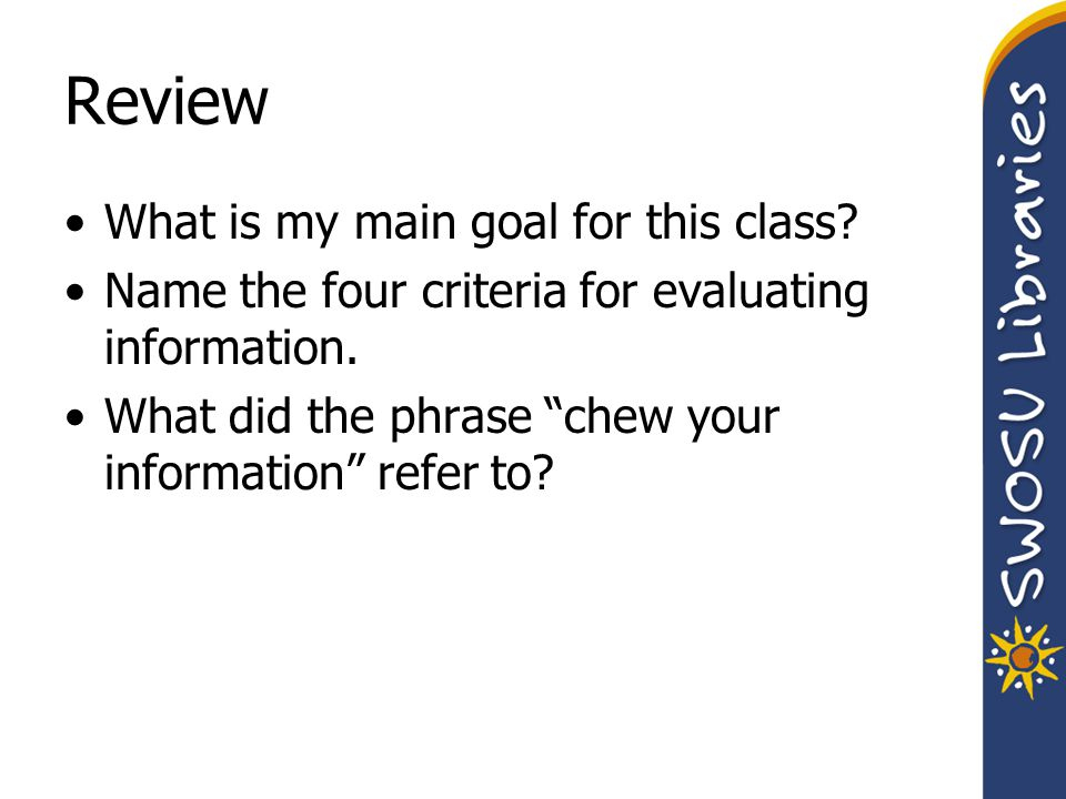 Review What is my main goal for this class? Name the four criteria for evaluating information. What did the phrase chew your information refer to?