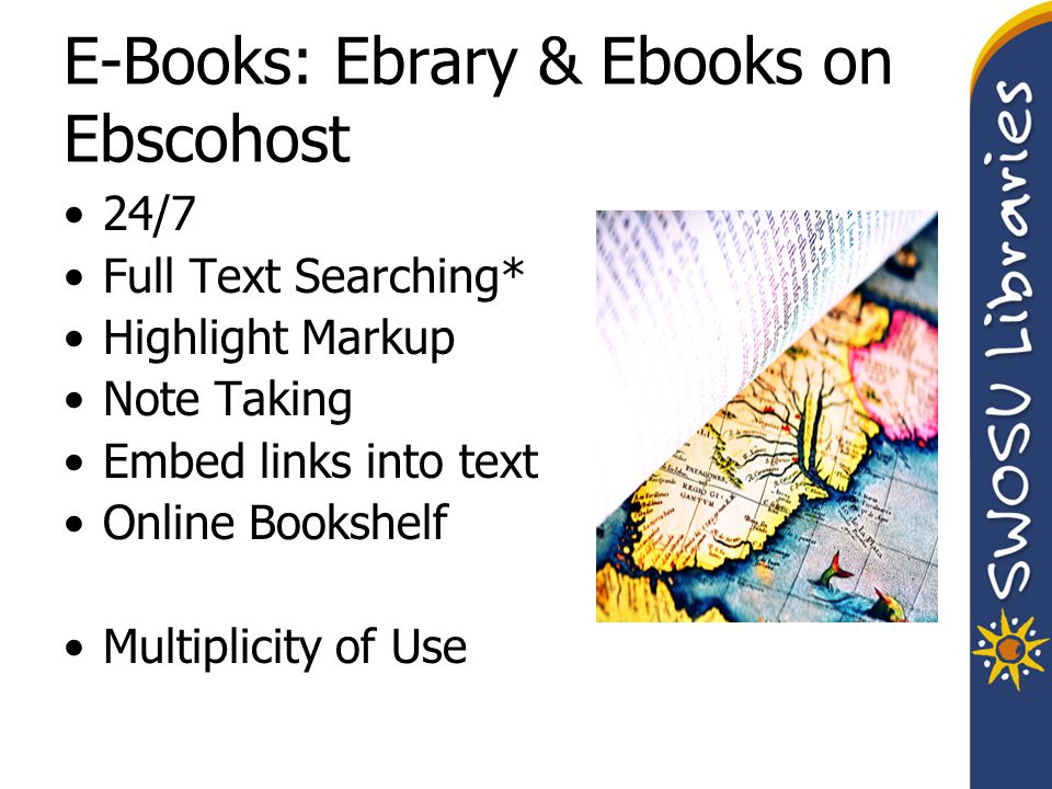 E-Books: Ebrary & Ebooks on Ebscohost 24/7 Full Text Searching* Highlight Markup Note Taking Embed links into text Online Bookshelf Multiplicity of Use