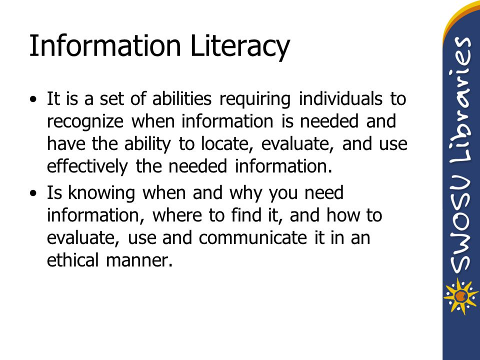 Information Literacy It is a set of abilities requiring individuals to recognize when information is needed and have the ability to locate, evaluate,