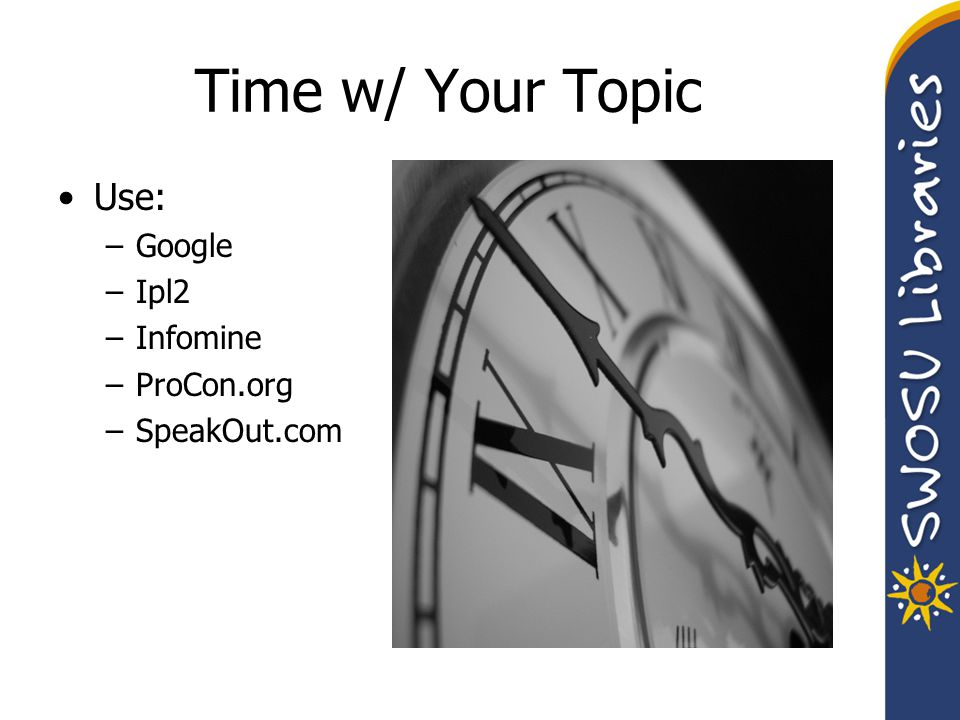 Time w/ Your Topic Use: –Google –Ipl2 –Infomine –ProCon.org –SpeakOut.com