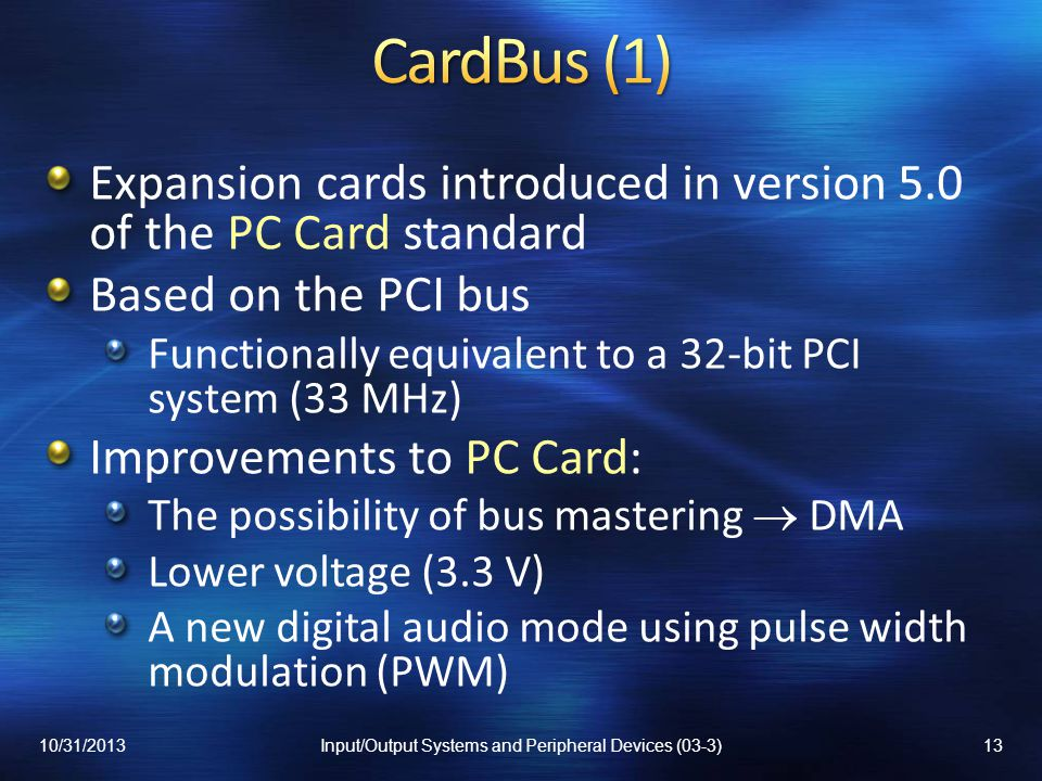 Expansion cards introduced in version 5.0 of the PC Card standard Based on the PCI bus Functionally equivalent to a 32-bit PCI system (33 MHz) Improvements to PC Card: The possibility of bus mastering DMA Lower voltage (3.3 V) A new digital audio mode using pulse width modulation (PWM) 10/31/201313Input/Output Systems and Peripheral Devices (03-3)