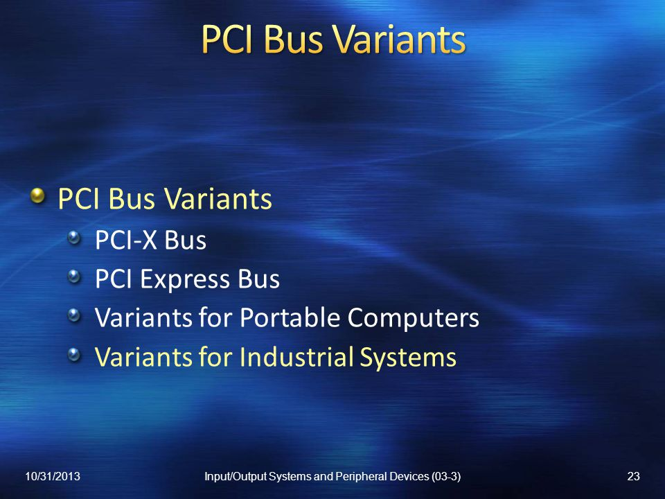 PCI Bus Variants PCI-X Bus PCI Express Bus Variants for Portable Computers Variants for Industrial Systems 10/31/201323Input/Output Systems and Periph