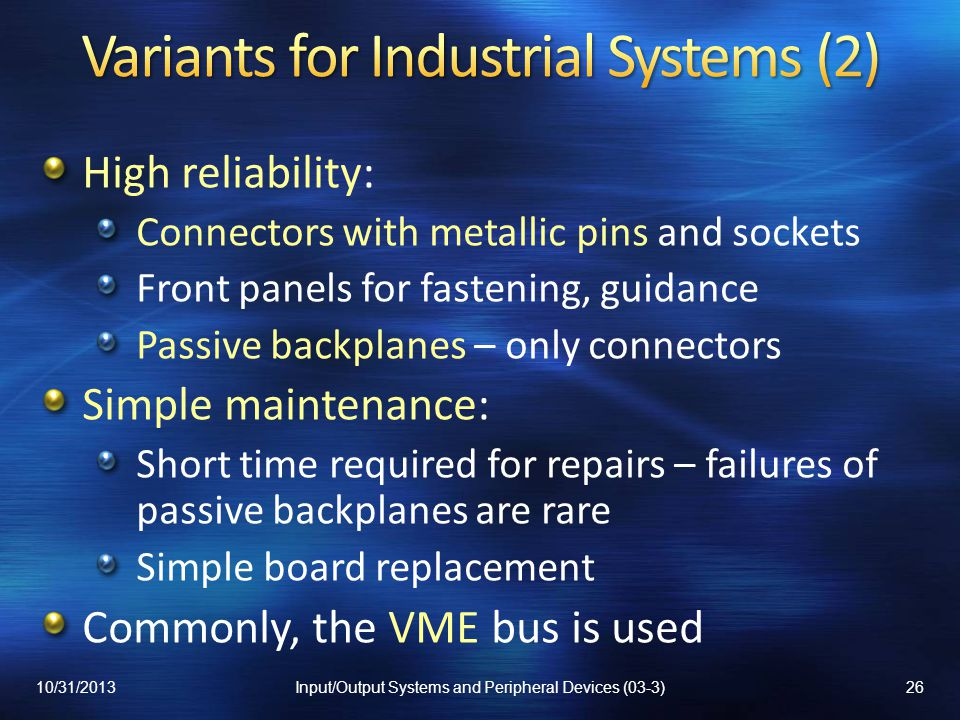 High reliability: Connectors with metallic pins and sockets Front panels for fastening, guidance Passive backplanes – only connectors Simple maintenance: Short time required for repairs – failures of passive backplanes are rare Simple board replacement Commonly, the VME bus is used 10/31/201326Input/Output Systems and Peripheral Devices (03-3)