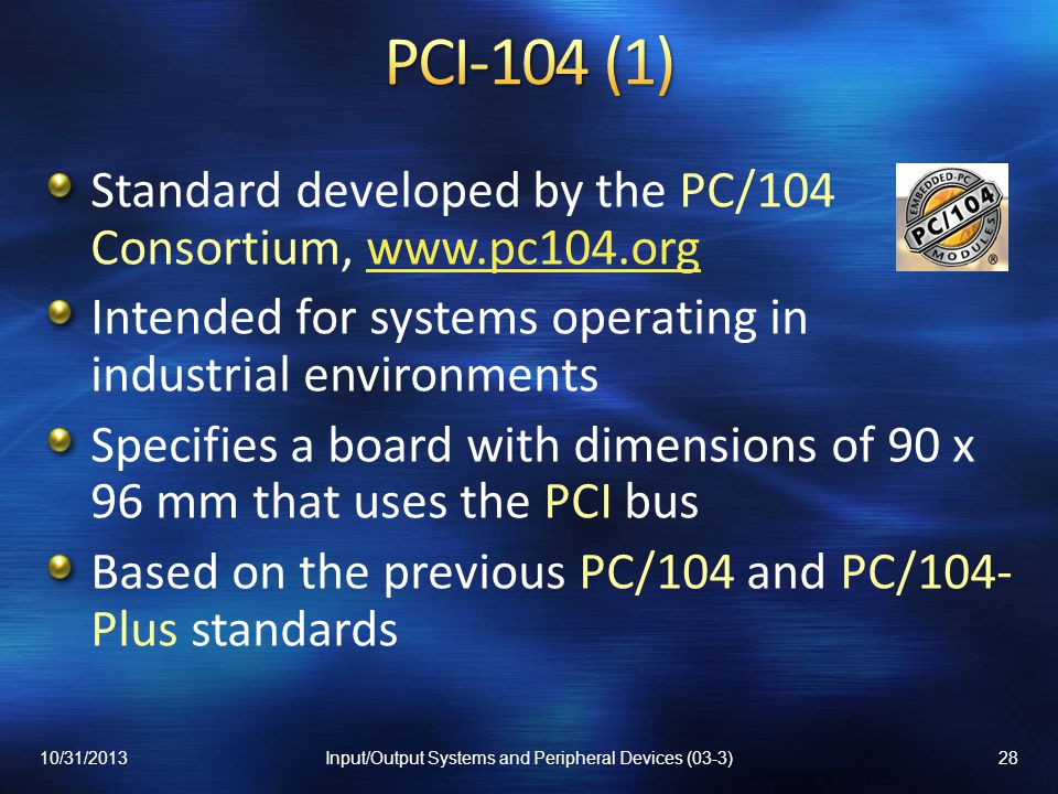 Standard developed by the PC/104 Consortium, www.pc104.orgwww.pc104.org Intended for systems operating in industrial environments Specifies a board wi