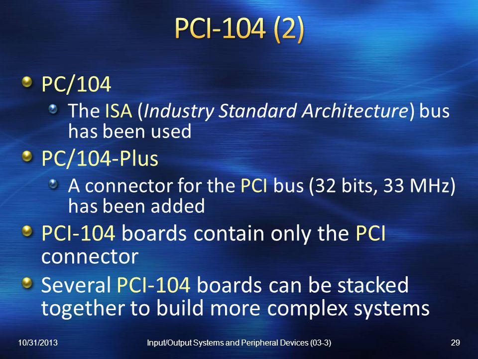 PC/104 The ISA (Industry Standard Architecture) bus has been used PC/104-Plus A connector for the PCI bus (32 bits, 33 MHz) has been added PCI-104 boards contain only the PCI connector Several PCI-104 boards can be stacked together to build more complex systems 10/31/201329Input/Output Systems and Peripheral Devices (03-3)