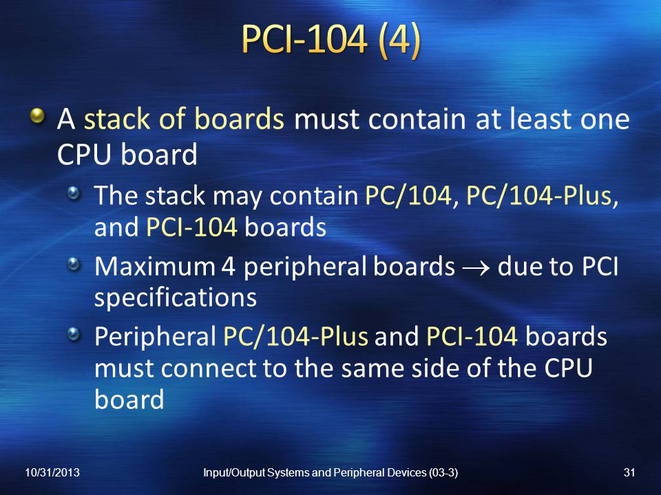 A stack of boards must contain at least one CPU board The stack may contain PC/104, PC/104-Plus, and PCI-104 boards Maximum 4 peripheral boards due to PCI specifications Peripheral PC/104-Plus and PCI-104 boards must connect to the same side of the CPU board 10/31/201331Input/Output Systems and Peripheral Devices (03-3)