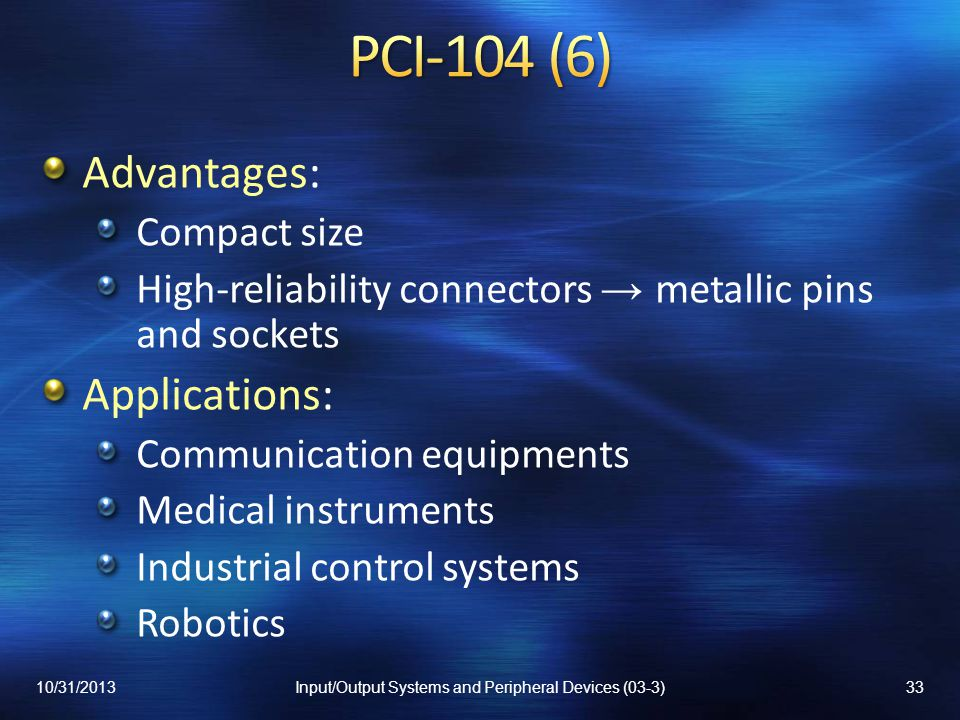 Advantages: Compact size High-reliability connectors metallic pins and sockets Applications: Communication equipments Medical instruments Industrial control systems Robotics 10/31/201333Input/Output Systems and Peripheral Devices (03-3)