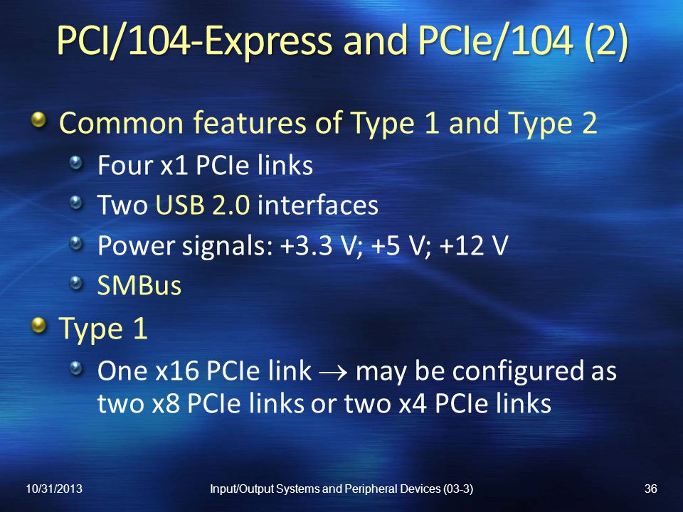 PCI/104-Express and PCIe/104 (2) Common features of Type 1 and Type 2 Four x1 PCIe links Two USB 2.0 interfaces Power signals: +3.3 V; +5 V; +12 V SMB