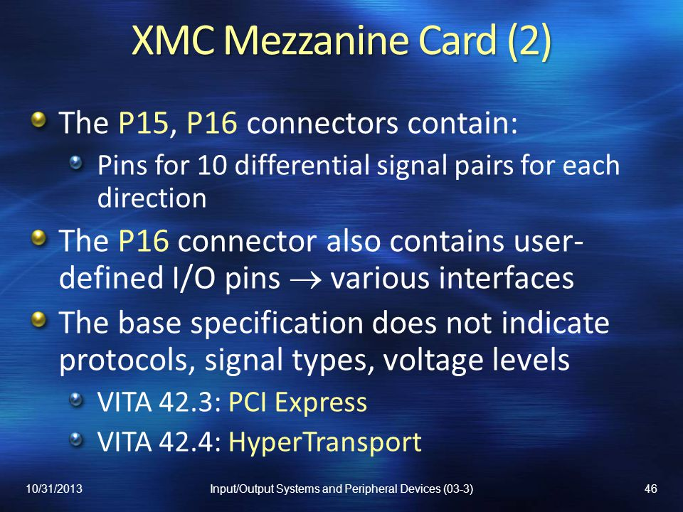XMC Mezzanine Card (2) The P15, P16 connectors contain: Pins for 10 differential signal pairs for each direction The P16 connector also contains user- defined I/O pins various interfaces The base specification does not indicate protocols, signal types, voltage levels VITA 42.3: PCI Express VITA 42.4: HyperTransport 10/31/201346Input/Output Systems and Peripheral Devices (03-3)