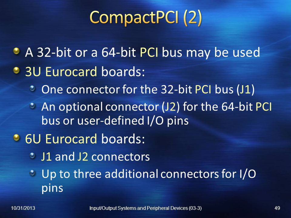 A 32-bit or a 64-bit PCI bus may be used 3U Eurocard boards: One connector for the 32-bit PCI bus (J1) An optional connector (J2) for the 64-bit PCI bus or user-defined I/O pins 6U Eurocard boards: J1 and J2 connectors Up to three additional connectors for I/O pins 10/31/201349Input/Output Systems and Peripheral Devices (03-3)