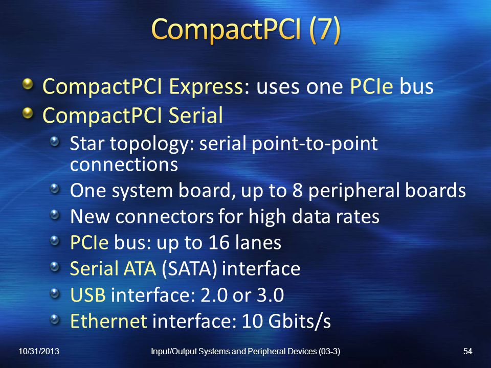 CompactPCI Express: uses one PCIe bus CompactPCI Serial Star topology: serial point-to-point connections One system board, up to 8 peripheral boards New connectors for high data rates PCIe bus: up to 16 lanes Serial ATA (SATA) interface USB interface: 2.0 or 3.0 Ethernet interface: 10 Gbits/s 10/31/201354Input/Output Systems and Peripheral Devices (03-3)