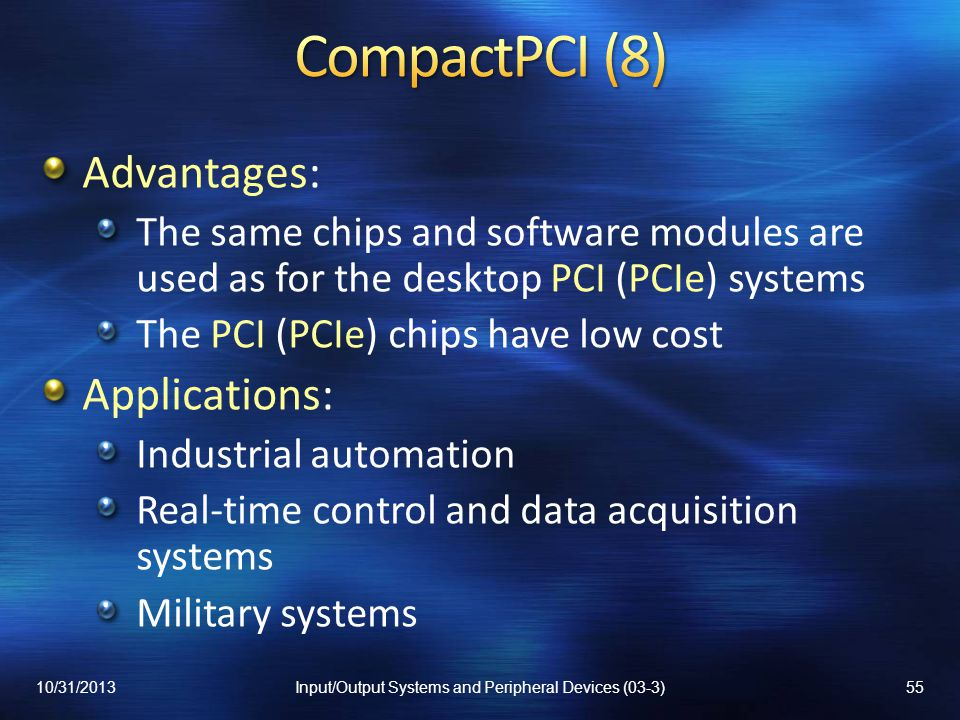 Advantages: The same chips and software modules are used as for the desktop PCI (PCIe) systems The PCI (PCIe) chips have low cost Applications: Industrial automation Real-time control and data acquisition systems Military systems 10/31/201355Input/Output Systems and Peripheral Devices (03-3)