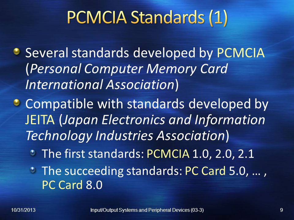 Several standards developed by PCMCIA (Personal Computer Memory Card International Association) Compatible with standards developed by JEITA (Japan Electronics and Information Technology Industries Association) The first standards: PCMCIA 1.0, 2.0, 2.1 The succeeding standards: PC Card 5.0, …, PC Card 8.0 10/31/20139Input/Output Systems and Peripheral Devices (03-3)