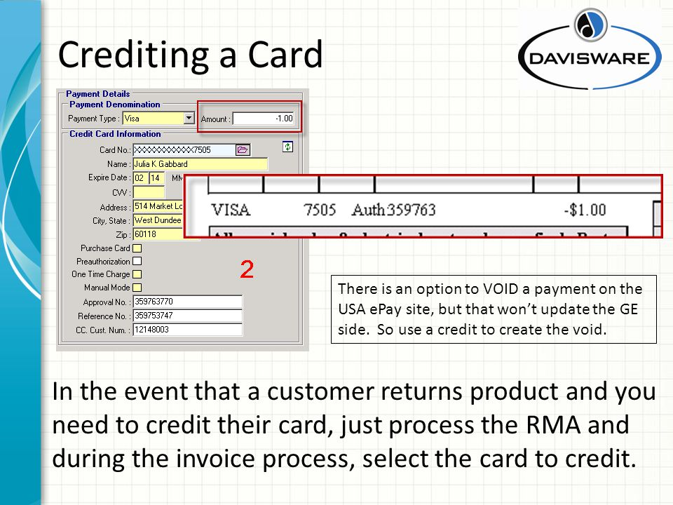 Crediting a Card In the event that a customer returns product and you need to credit their card, just process the RMA and during the invoice process, select the card to credit.