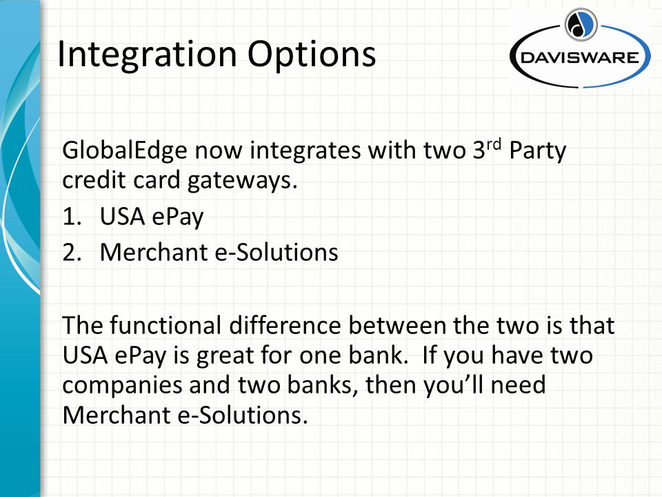 Integration Options GlobalEdge now integrates with two 3 rd Party credit card gateways.