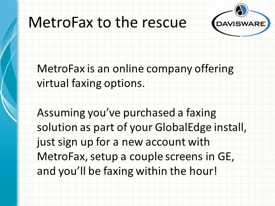 MetroFax to the rescue MetroFax is an online company offering virtual faxing options. Assuming youve purchased a faxing solution as part of your Globa