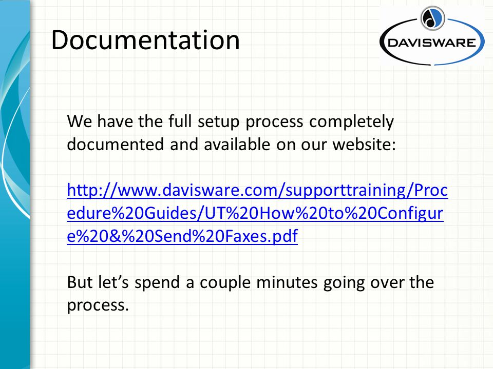 Documentation We have the full setup process completely documented and available on our website: http://www.davisware.com/supporttraining/Proc edure%20Guides/UT%20How%20to%20Configur e%20&%20Send%20Faxes.pdf But lets spend a couple minutes going over the process.