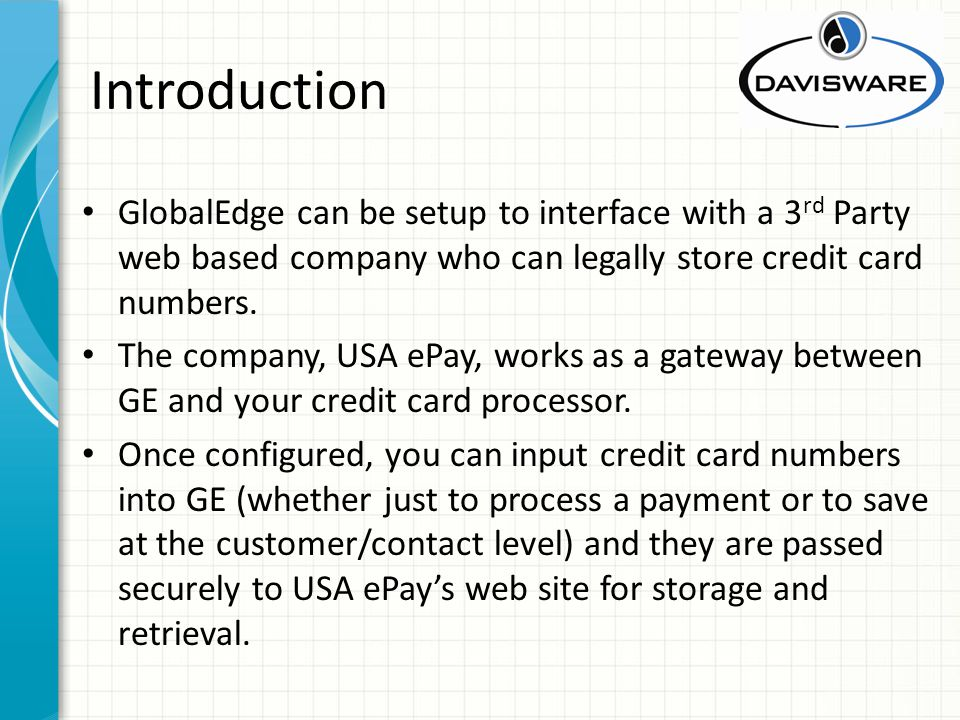 Introduction GlobalEdge can be setup to interface with a 3 rd Party web based company who can legally store credit card numbers. The company, USA ePay