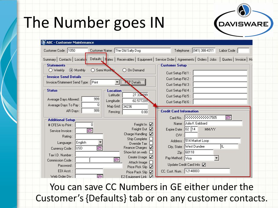 The Number goes IN You can save CC Numbers in GE either under the Customers {Defaults} tab or on any customer contacts.