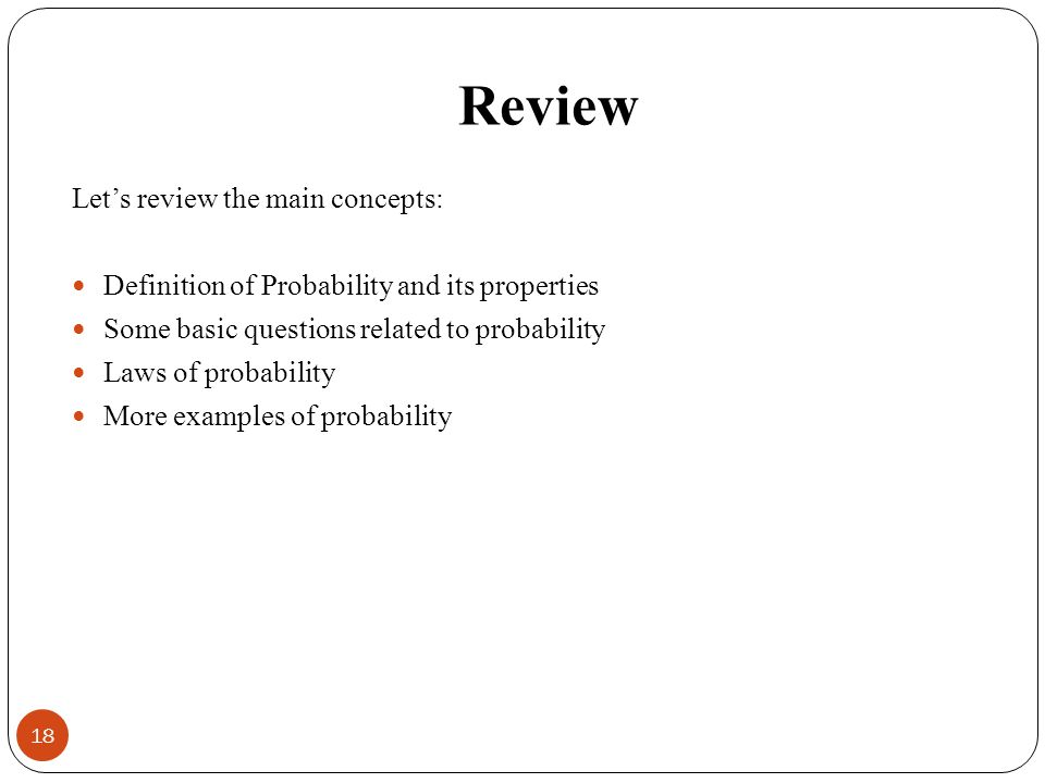 Review Lets review the main concepts: Definition of Probability and its properties Some basic questions related to probability Laws of probability More examples of probability 18