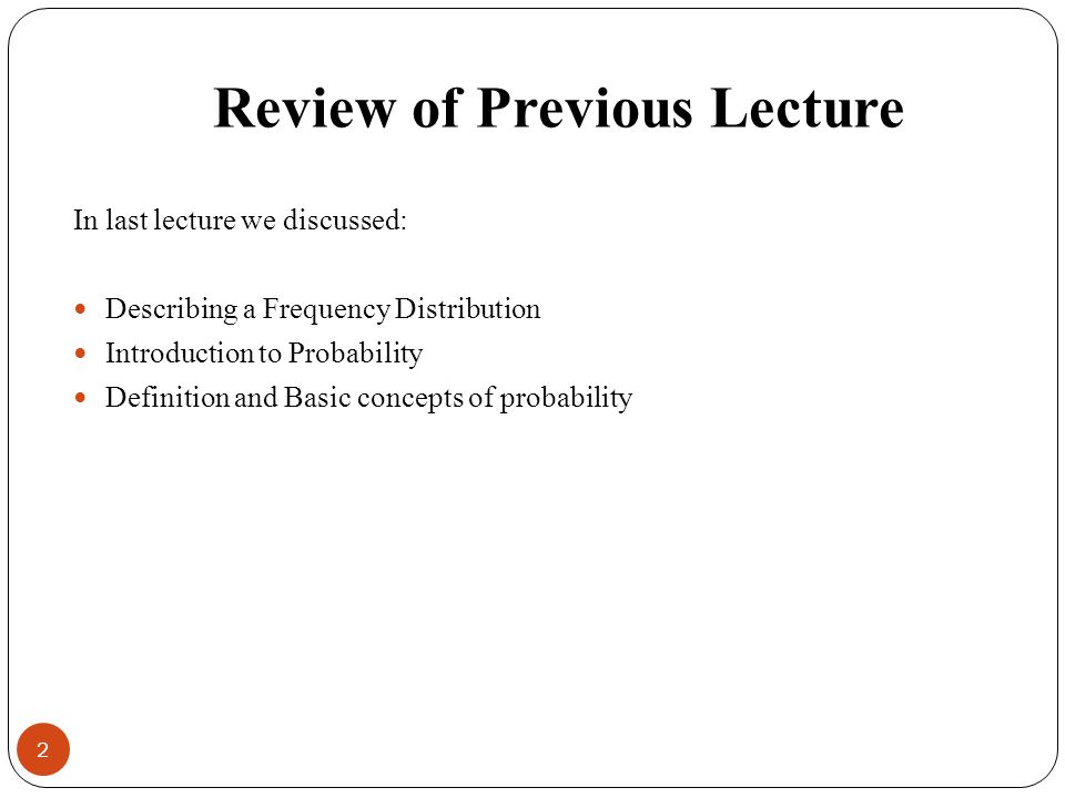 Review of Previous Lecture In last lecture we discussed: Describing a Frequency Distribution Introduction to Probability Definition and Basic concepts