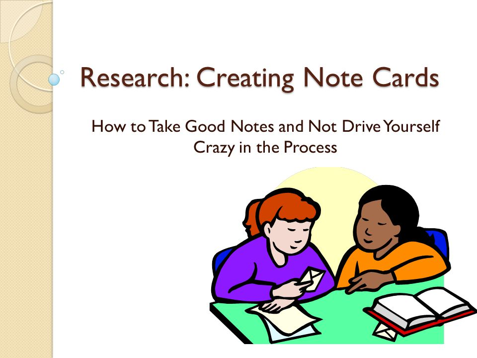 Research: Creating Note Cards How to Take Good Notes and Not Drive Yourself Crazy in the Process