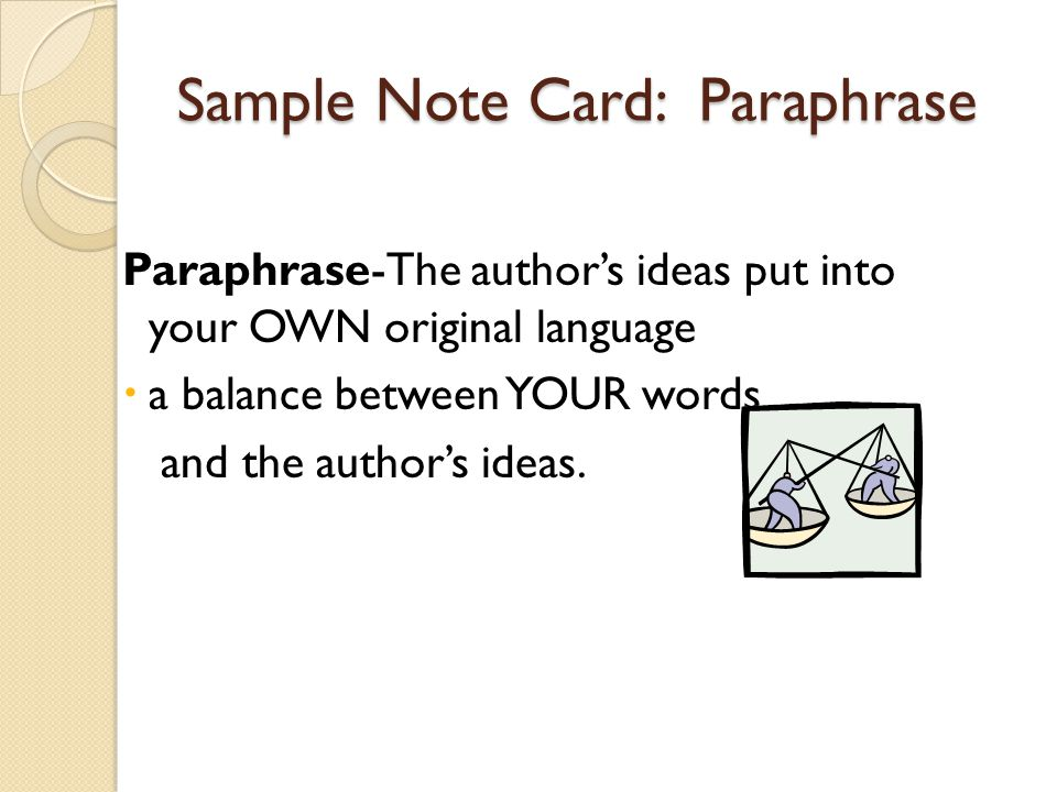 Sample Note Card: Paraphrase Paraphrase-The authors ideas put into your OWN original language a balance between YOUR words and the authors ideas.