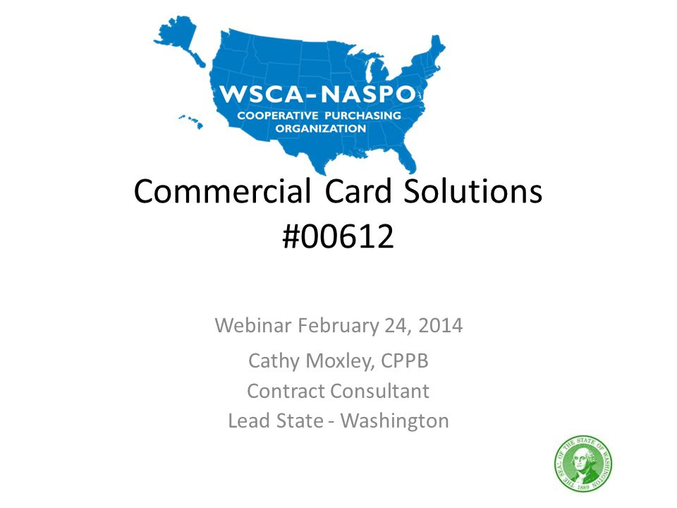 Commercial Card Solutions #00612 Webinar February 24, 2014 Cathy Moxley, CPPB Contract Consultant Lead State - Washington