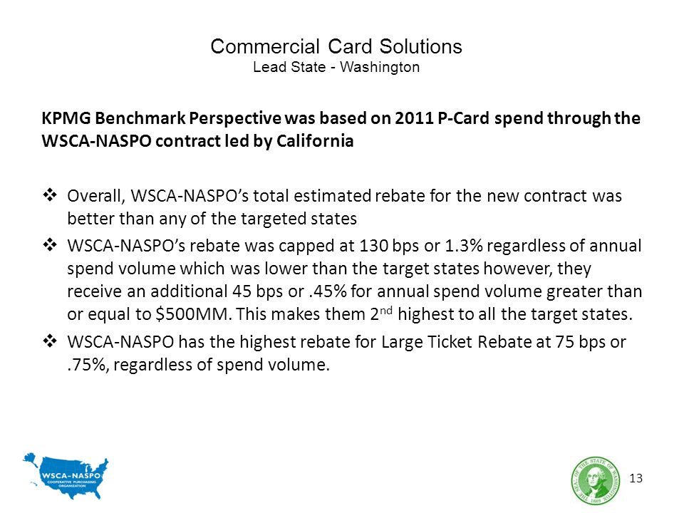 Commercial Card Solutions Lead State - Washington KPMG Benchmark Perspective was based on 2011 P-Card spend through the WSCA-NASPO contract led by California Overall, WSCA-NASPOs total estimated rebate for the new contract was better than any of the targeted states WSCA-NASPOs rebate was capped at 130 bps or 1.3% regardless of annual spend volume which was lower than the target states however, they receive an additional 45 bps or.45% for annual spend volume greater than or equal to $500MM.