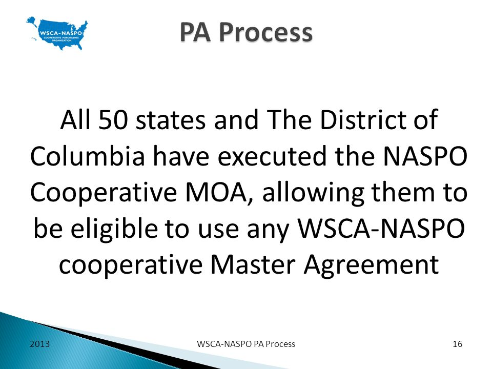 2013WSCA-NASPO PA Process16 PA Process All 50 states and The District of Columbia have executed the NASPO Cooperative MOA, allowing them to be eligibl