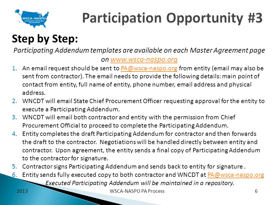 Step by Step: Participating Addendum templates are available on each Master Agreement page on www.wsca-naspo.orgwww.wsca-naspo.org 1.An email request should be sent to PA@wsca-naspo.org from entity (email may also be sent from contractor).
